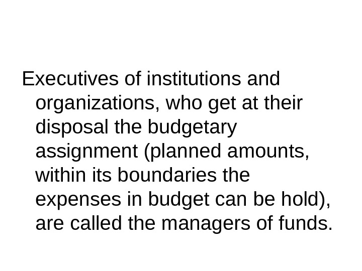 Executives of institutions and organizations, who get at their disposal the budgetary assignment (planned amounts,