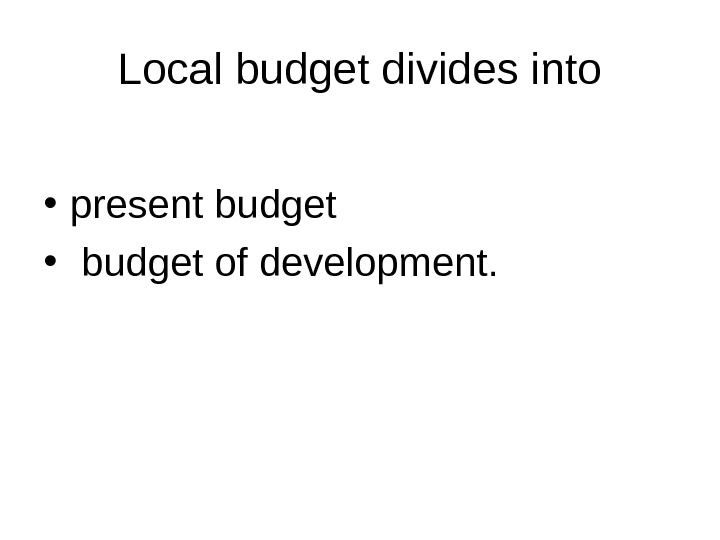 Local budget divides into • present budget  •  budget of development.