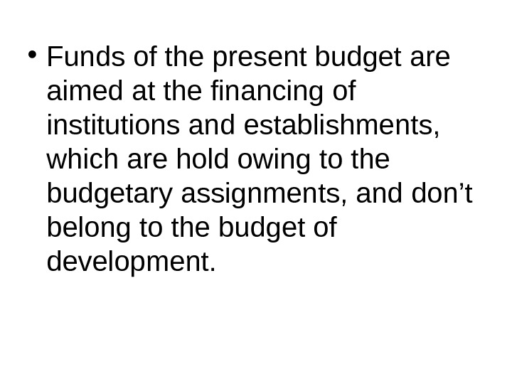 • Funds of the present budget are aimed at the financing of institutions and establishments,