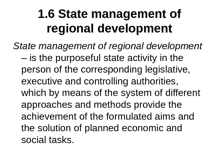 1. 6 State management of regional development  – is the purposeful state activity in the