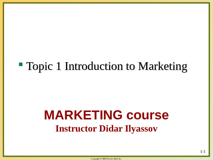 Copyright © 2003 Prentice-Hall, Inc. MARKETING course Instructor Didar Ilyassov Topic 1 Introduction to Marketing 1