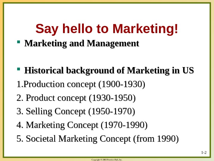 Copyright © 2003 Prentice-Hall, Inc. Say hello to Marketing! Marketing and Management Historical background of Marketing