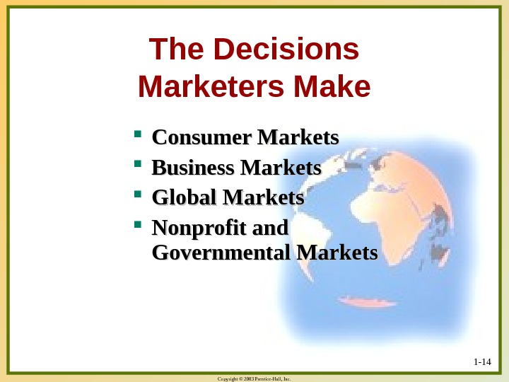 Copyright © 2003 Prentice-Hall, Inc. 1 - 14 The Decisions Marketers Make Consumer Markets Business Markets