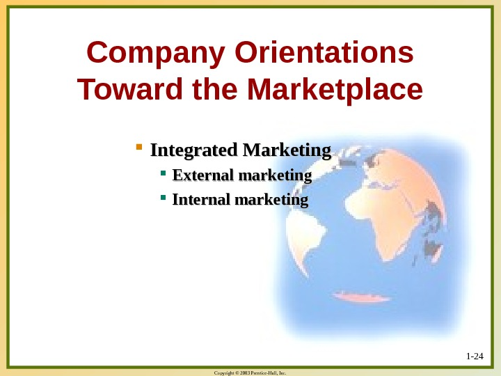 Copyright © 2003 Prentice-Hall, Inc. 1 - 24 Company Orientations Toward the Marketplace Integrated Marketing External