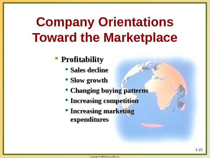 Copyright © 2003 Prentice-Hall, Inc. 1 - 25 Company Orientations Toward the Marketplace Profitability Sales decline