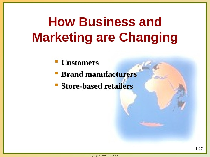 Copyright © 2003 Prentice-Hall, Inc. 1 - 27 How Business and Marketing are Changing Customers Brand