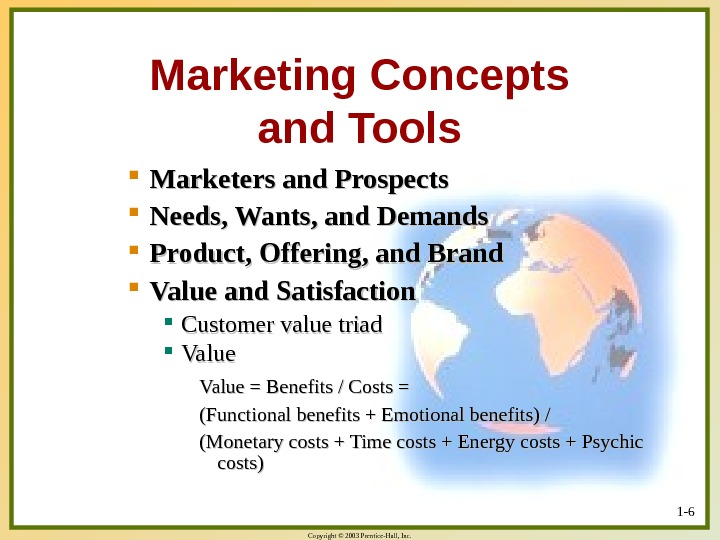 Copyright © 2003 Prentice-Hall, Inc. 1 - 6 Marketing Concepts and Tools Marketers and Prospects Needs,