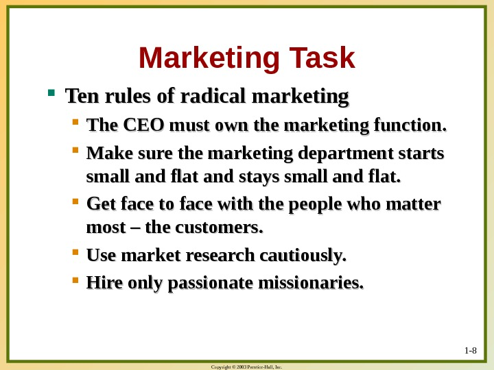 Copyright © 2003 Prentice-Hall, Inc. 1 - 8 Marketing Task Ten rules of radical marketing The