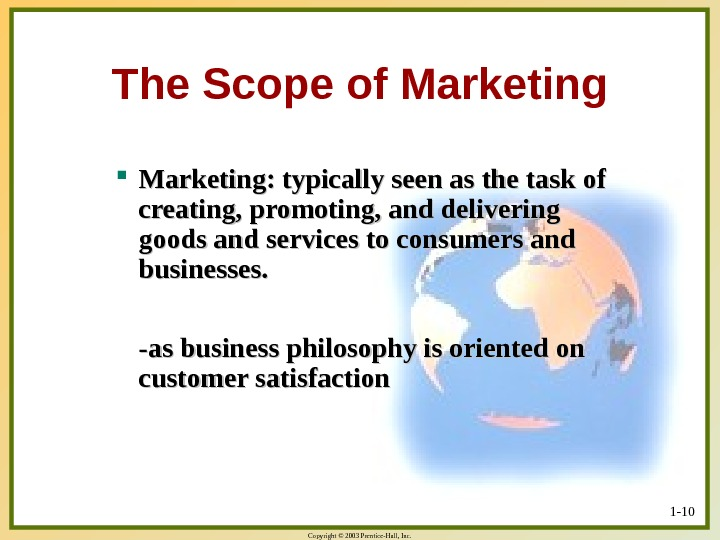 Copyright © 2003 Prentice-Hall, Inc. 1 - 10 The Scope of Marketing: typically seen as the