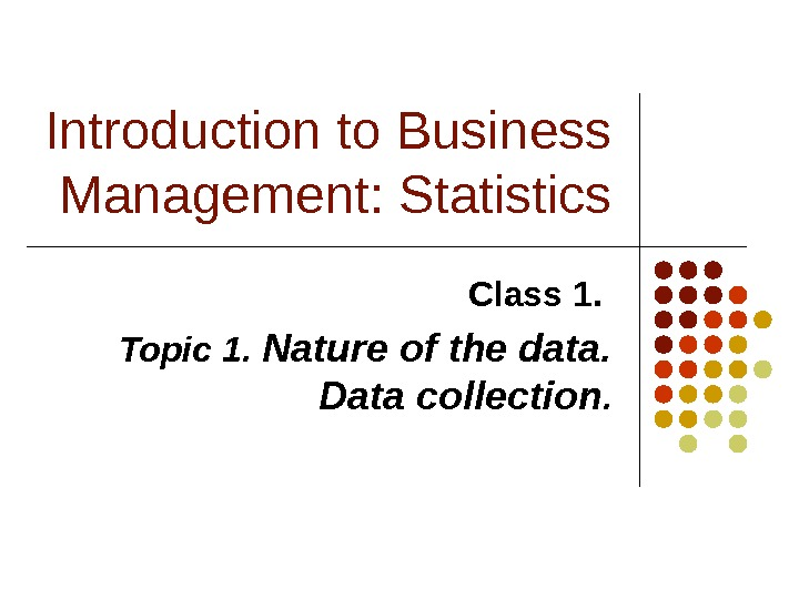 Introduction to Business Management: Statistics Class 1.  Topic 1.  Nature of the data.