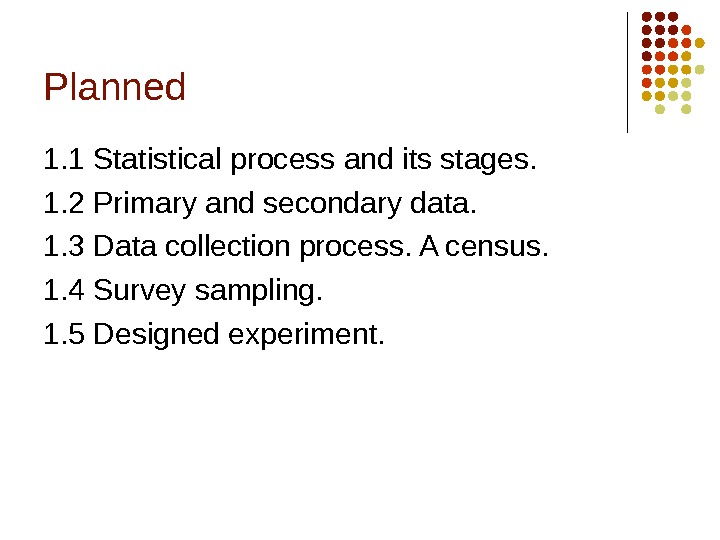 Planned 1. 1 Statistical process and its stages. 1. 2 Primary and secondary data. 1. 3