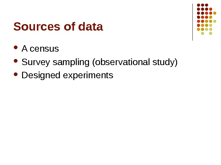 Sources of data A census Survey sampling (observational study) Designed experiments