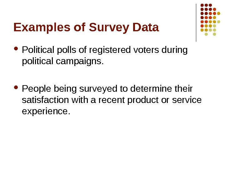 Examples of Survey Data Political polls of registered voters during political campaigns.  People being surveyed