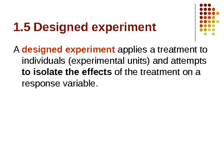 1. 5 Designed experiment A designed experiment applies a treatment to individuals (experimental units) and attempts