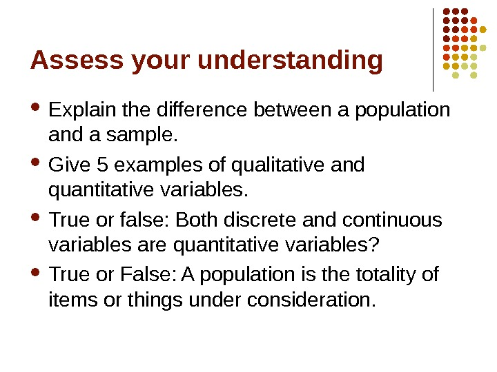 Assess your understanding Explain the difference between a population and a sample.  Give 5 examples