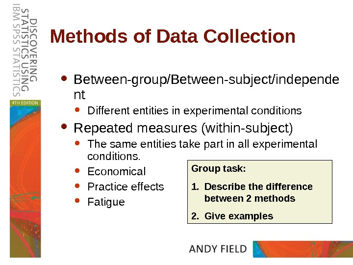 Methods of Data Collection Between-group/Between-subject/independe nt Different entities in experimental conditions Repeated measures (within-subject) The same