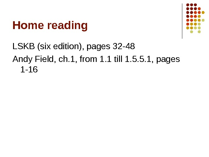 Home reading LSKB (six edition), pages 32 -48 Andy Field, ch. 1, from 1. 1 till