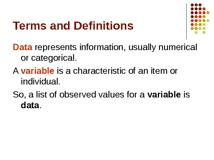 Terms and Definitions Data represents information, usually numerical or categorical. A variable is a characteristic of