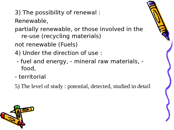 3) The possibility of renewal :  Renewable,  partially renewable, or those involved in the