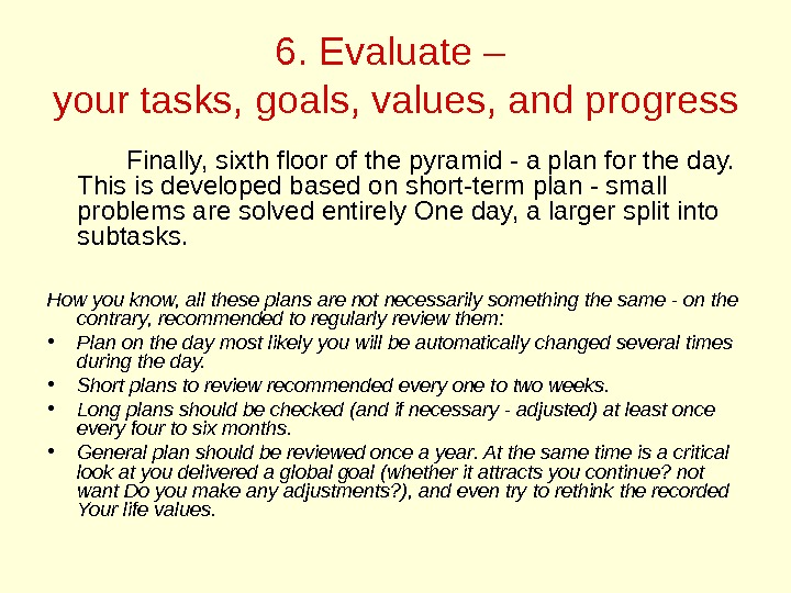 6. Evaluate – your tasks, goals, values, and progress Finally, sixth floor of the pyramid -