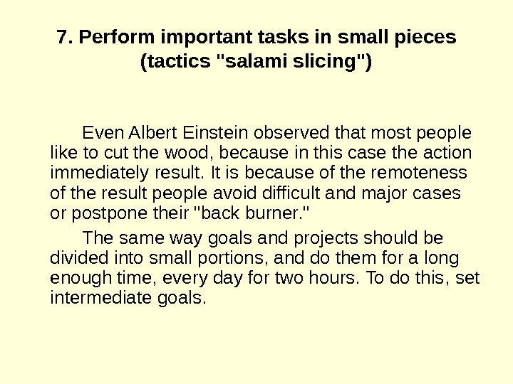 7. Perform important tasks in small pieces (tactics salami slicing) Even Albert Einstein observed that most