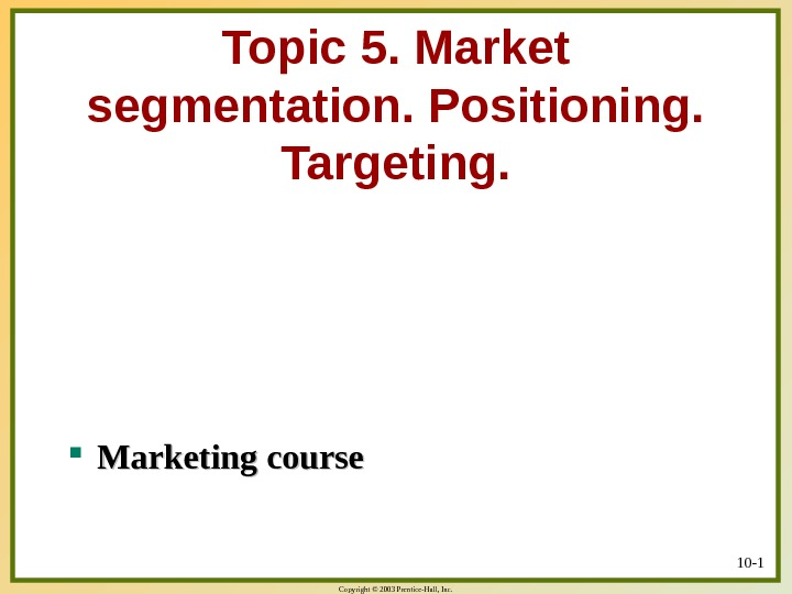 Copyright © 2003 Prentice-Hall, Inc. Topic 5. Market segmentation. Positioning.  Targeting.  Marketing course 10