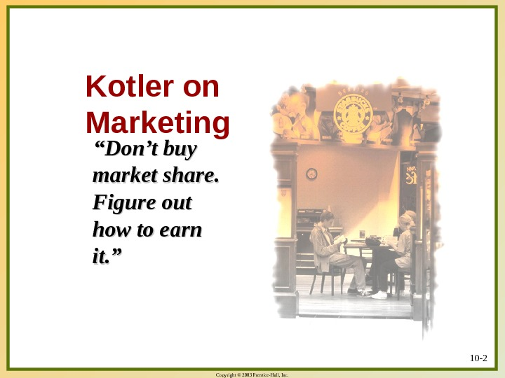 "Copyright © 2003 Prentice-Hall, Inc. 10 - 2 Kotler on Marketing   """" Don't buy"