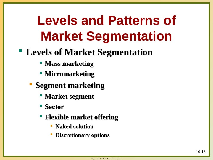 Copyright © 2003 Prentice-Hall, Inc. 10 - 13 Levels and Patterns of Market Segmentation Levels of