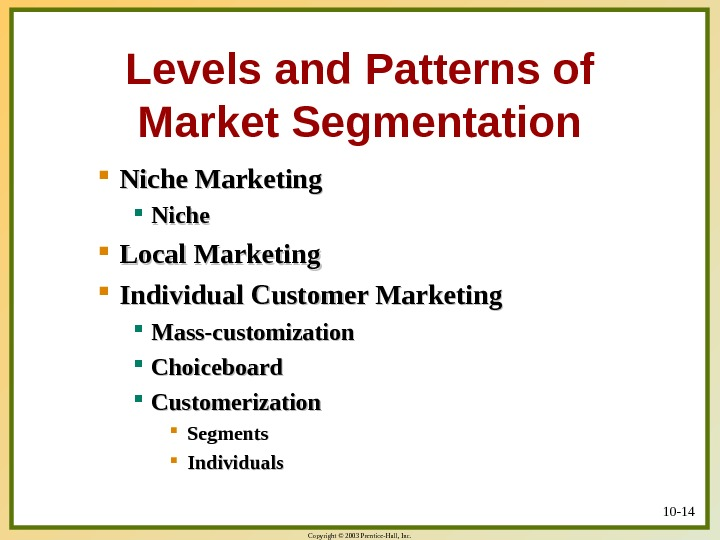 Copyright © 2003 Prentice-Hall, Inc. 10 - 14 Levels and Patterns of Market Segmentation Niche Marketing