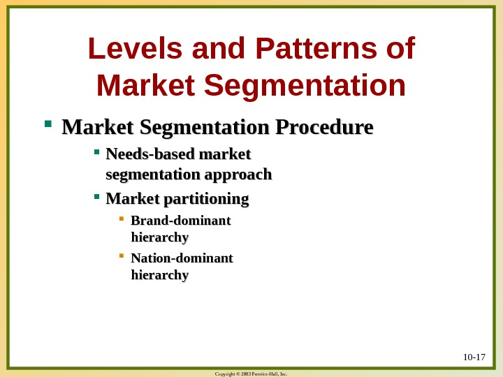Copyright © 2003 Prentice-Hall, Inc. 10 - 17 Levels and Patterns of Market Segmentation Procedure Needs-based