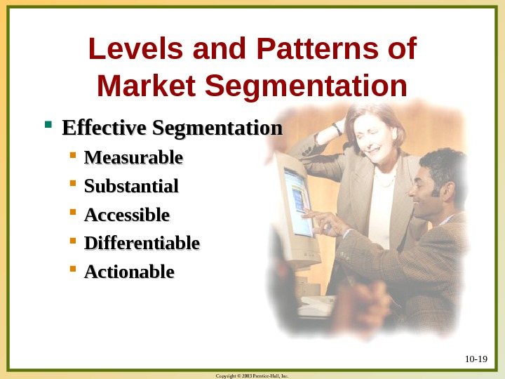 Copyright © 2003 Prentice-Hall, Inc. 10 - 19 Levels and Patterns of Market Segmentation Effective Segmentation