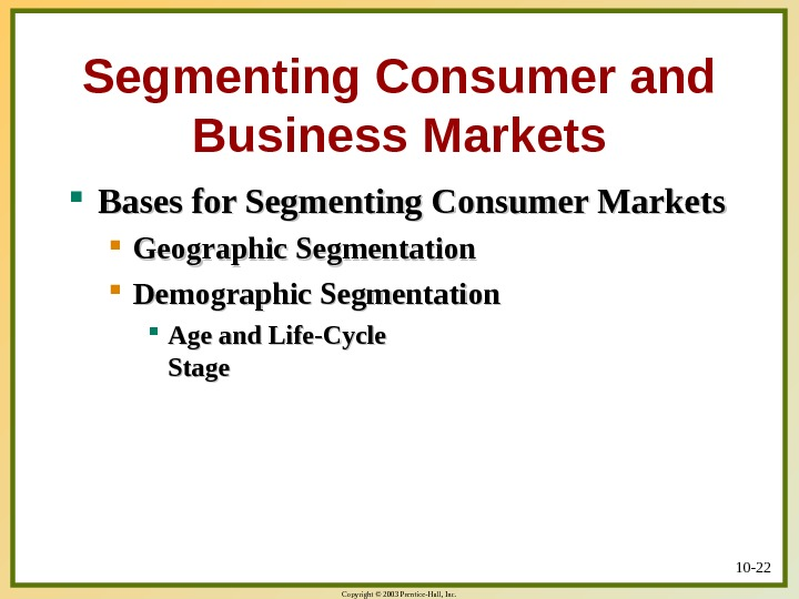 Copyright © 2003 Prentice-Hall, Inc. 10 - 22 Segmenting Consumer and Business Markets Bases for Segmenting