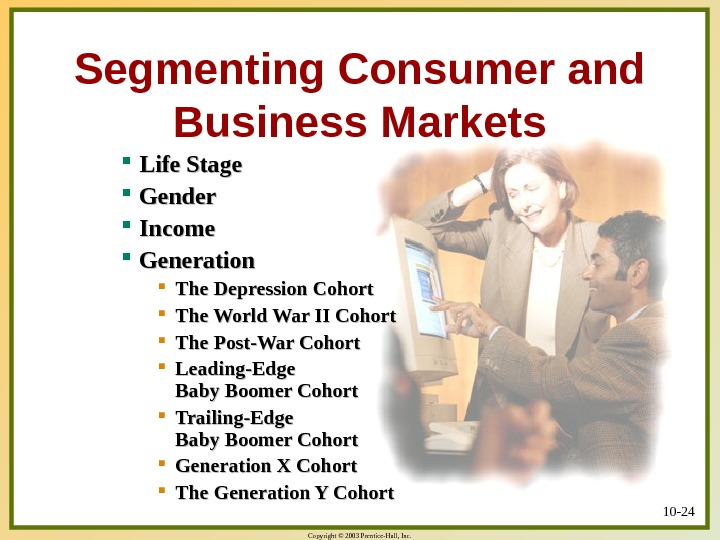 Copyright © 2003 Prentice-Hall, Inc. 10 - 24 Segmenting Consumer and Business Markets Life Stage Gender