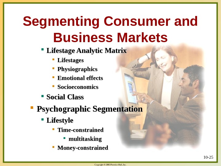 Copyright © 2003 Prentice-Hall, Inc. 10 - 25 Segmenting Consumer and Business Markets Lifestage Analytic Matrix