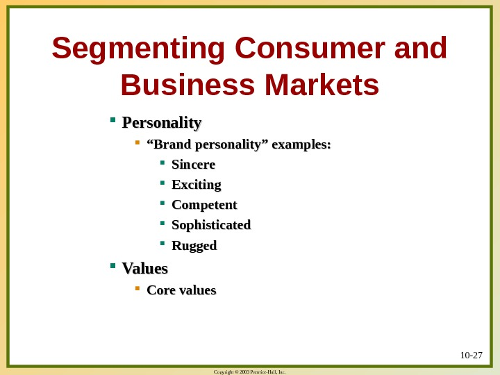 "Copyright © 2003 Prentice-Hall, Inc. 10 - 27 Segmenting Consumer and Business Markets Personality """" Brand"