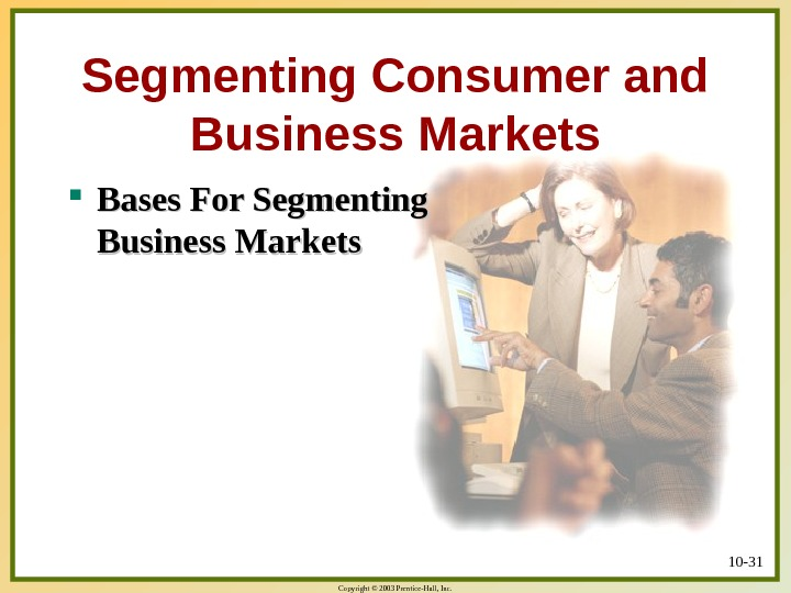 Copyright © 2003 Prentice-Hall, Inc. 10 - 31 Segmenting Consumer and Business Markets Bases For Segmenting