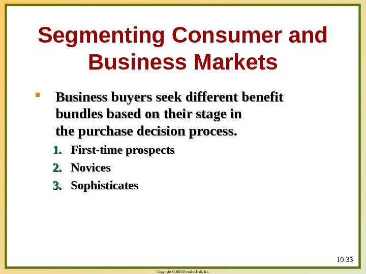 Copyright © 2003 Prentice-Hall, Inc. 10 - 33 Segmenting Consumer and Business Markets Business buyers seek