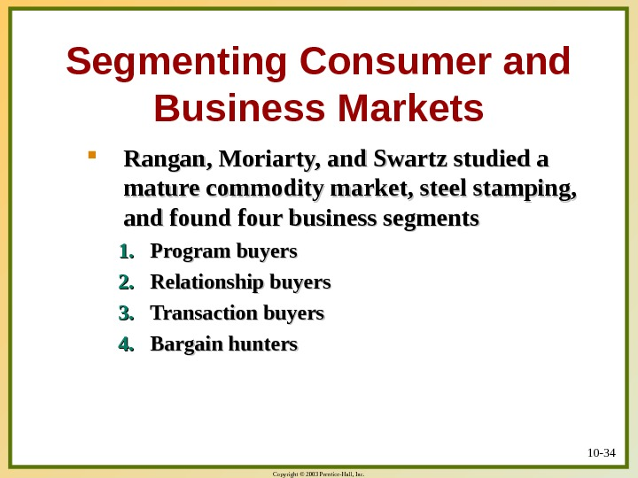 Copyright © 2003 Prentice-Hall, Inc. 10 - 34 Segmenting Consumer and Business Markets Rangan, Moriarty, and