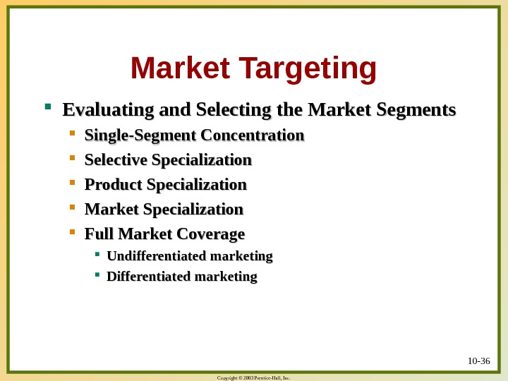 Copyright © 2003 Prentice-Hall, Inc. 10 - 36 Market Targeting Evaluating and Selecting the Market Segments