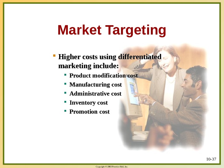 Copyright © 2003 Prentice-Hall, Inc. 10 - 37 Market Targeting Higher costs using differentiated marketing include: