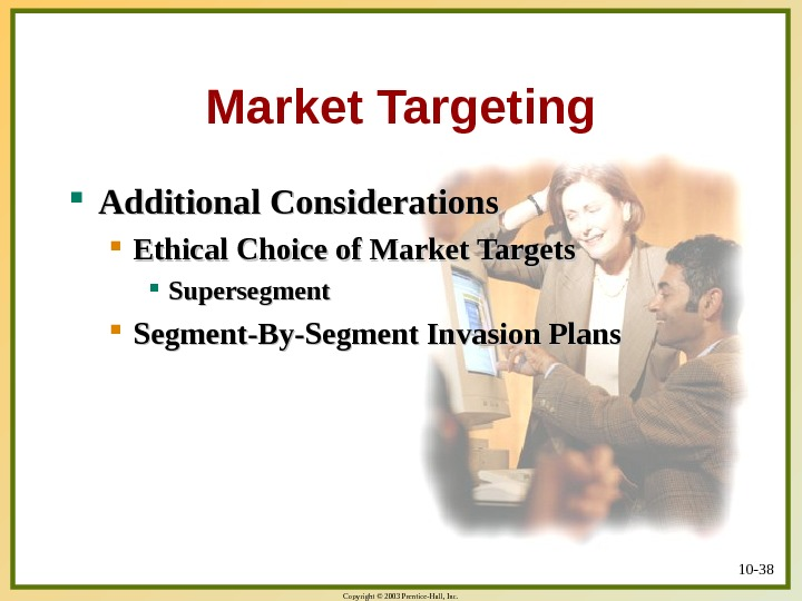 Copyright © 2003 Prentice-Hall, Inc. 10 - 38 Market Targeting Additional Considerations Ethical Choice of Market
