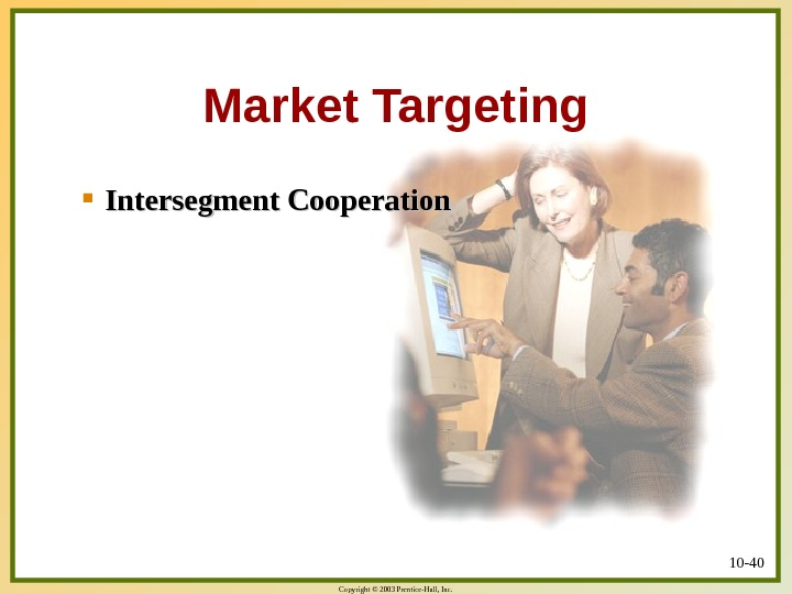 Copyright © 2003 Prentice-Hall, Inc. 10 - 40 Intersegment Cooperation Market Targeting
