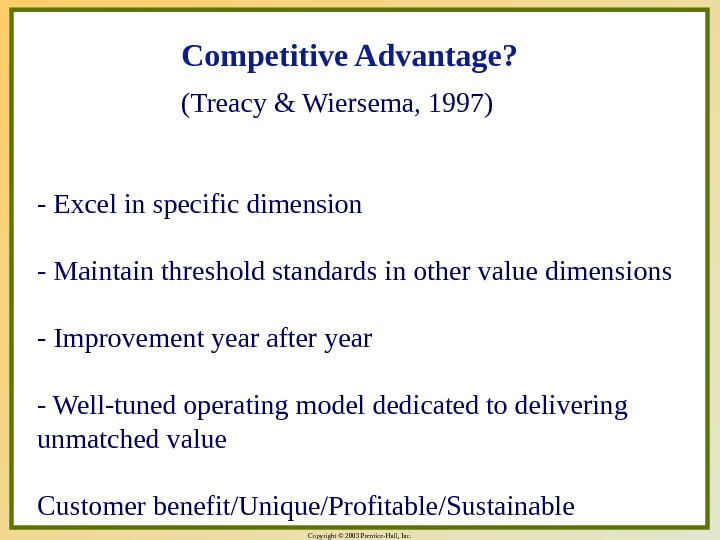 Copyright © 2003 Prentice-Hall, Inc. Competitive Advantage?  (Treacy & Wiersema, 1997) - Excel in specific