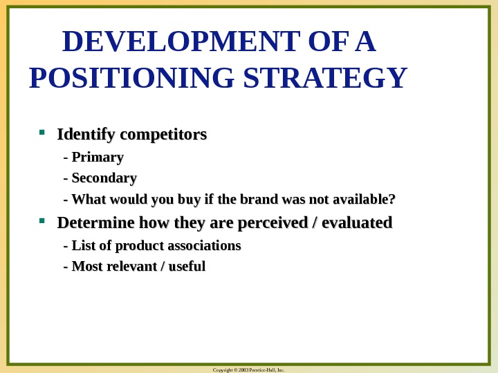 Copyright © 2003 Prentice-Hall, Inc. DEVELOPMENT OF A POSITIONING STRATEGY Identify competitors - Primary - Secondary
