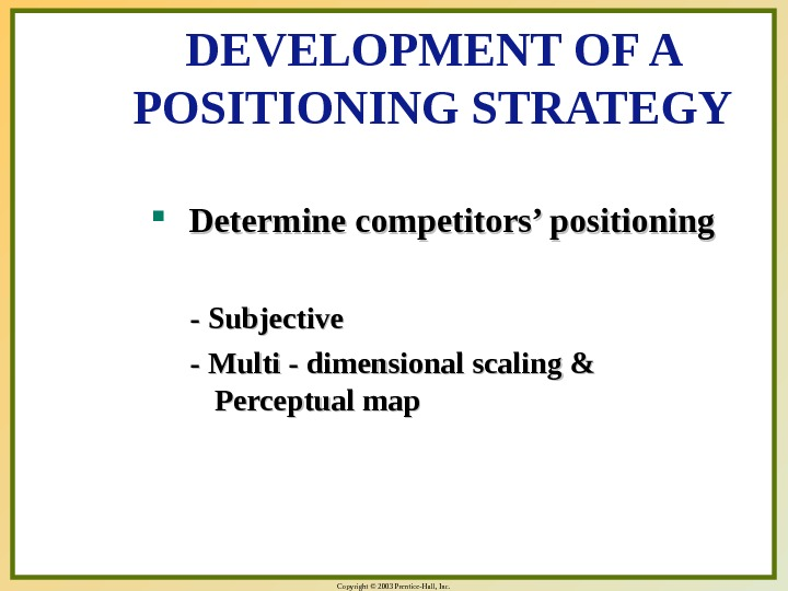 Copyright © 2003 Prentice-Hall, Inc. DEVELOPMENT OF A POSITIONING STRATEGY Determine competitors' positioning - Subjective -