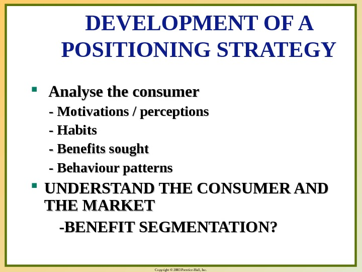 Copyright © 2003 Prentice-Hall, Inc. DEVELOPMENT OF A POSITIONING STRATEGY Analyse the consumer - Motivations /