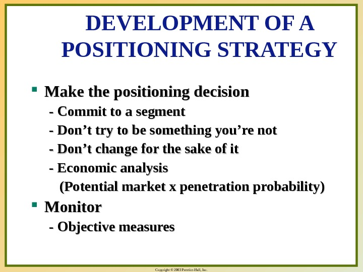 Copyright © 2003 Prentice-Hall, Inc. DEVELOPMENT OF A POSITIONING STRATEGY Make the positioning decision - Commit