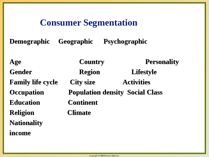 Copyright © 2003 Prentice-Hall, Inc. Demographic Geographic  Psychographic Age Country  Personality Gender Region