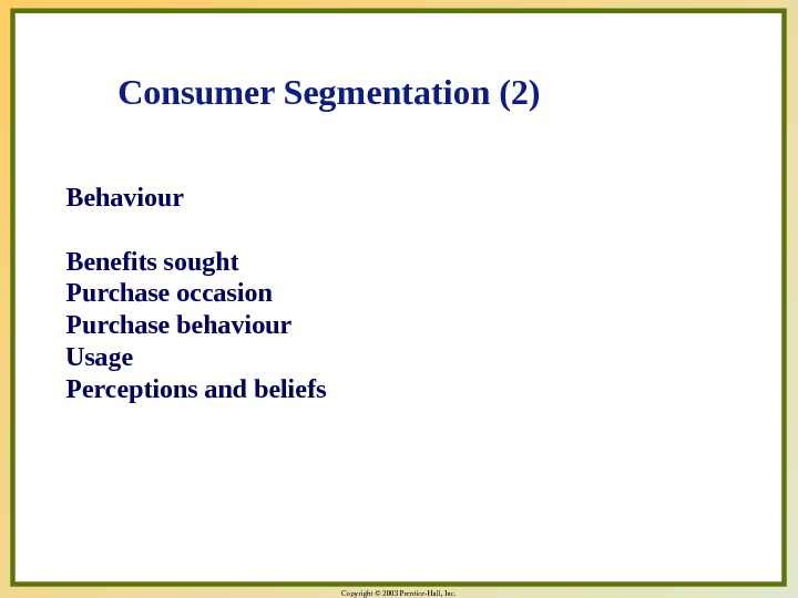 Copyright © 2003 Prentice-Hall, Inc. Behaviour Benefits sought Purchase occasion Purchase behaviour Usage Perceptions and beliefs