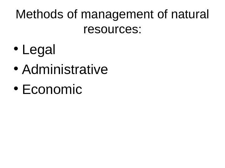 Methods of management of natural resources:  • Legal • Administrative • Economic